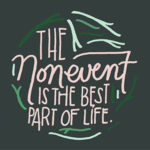 "Text image: ""The nonevent is the best part of life."""